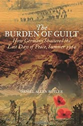 Burden of Guilt: How Germany Shattered the Last Days of Peace, Summer 1914 by Daniel Allen Butler (2010-07-27)