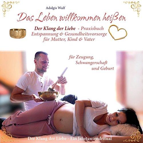 Das Leben willkommen heißen: Entspannung & Gesundheitsstärkung für Mutter, Kind & Vater mit einer Klangschale