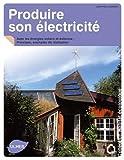 Produire son électricité avec les énergies solaire et éolienne. Principes, exemples de réalisation...