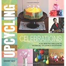 Upcycling Celebrations: A Use-What-You-Have Guide to Decorating, Gift-Giving & Entertaining by Danny Seo (2012-09-04)