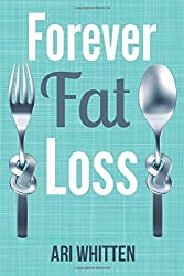 Forever Fat Loss: Escape the Low Calorie and Low Carb Diet Traps and Achieve Effortless and Permanent Fat Loss by Working with Your Biology Instead of Against It by Ari Whitten (2014-05-12)