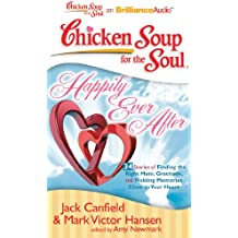 Happily Ever After: 34 Stories of Finding the Right Mate, Gratitude and Holding Memories Close to Your Heart (Chicken Soup for the Soul)