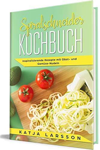 Spiralschneider Kochbuch: Inspiralisierende Rezepte mit Obst- und Gemüse-Nudeln (Kochen mit dem Spiralschneider 1)