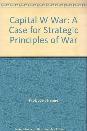 capital-w-war-a-case-for-strategic-principles-of-war-with-a-chapter-on-non-traditional-military-miss