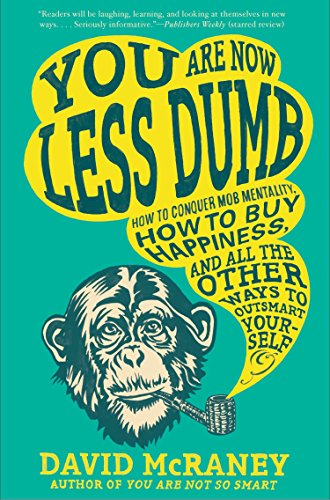 You Are Now Less Dumb: How to Conquer Mob Mentality, How to Buy Happiness, and All the Other Ways to Ou Tsmart Yourself