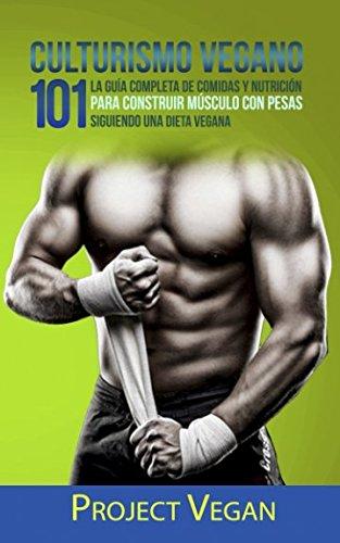 Culturismo Vegano 101: La Guía Completa de Comidas Y Nutrición Para Construir Músculo con Pesas Siguiendo Una Dieta Vegana Project Vegan por ProjectVegan