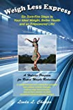 Weigh Less Express: Six Sure-Fire Steps to Your Ideal Weight, Better Health and an Empowered Life!