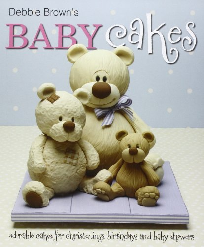 Debbie Browns Baby Cakes: Adorable Cakes for Christenings, Birthdays and Baby Showers