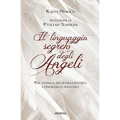Il Linguaggio Segreto Degli Angeli. Per Vederli,ascoltarli, Sentirli, Conoscerli E Sognarli