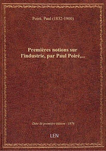 Premires notions sur l'industrie, par Paul Poir,...