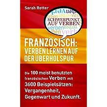 FRANZÖSISCH: VERBEN LERNEN AUF DER ÜBERHOLSPUR: Die 100 meist benutzten französischen Verben mit 3600 Beispielsätzen: Vergangenheit, Gegenwart und Zukunft. (German Edition)