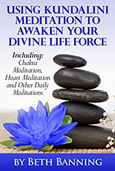 Meditation to Awaken Your Kundalini and Divine Life Force: Including Chakra Meditation, Heart Meditation and Other Daily Meditations (The Meditation for Life Series Book 2) by [Banning, Beth]