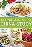 Das offizielle Kochbuch zur China Study: Über 120 vegane Rezepte von LeAnne Campbell
