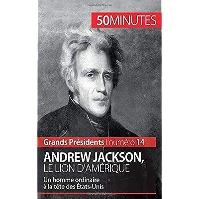 Andrew Jackson, le Lion d'Amérique: Un homme ordinaire à la tête des États-Unis