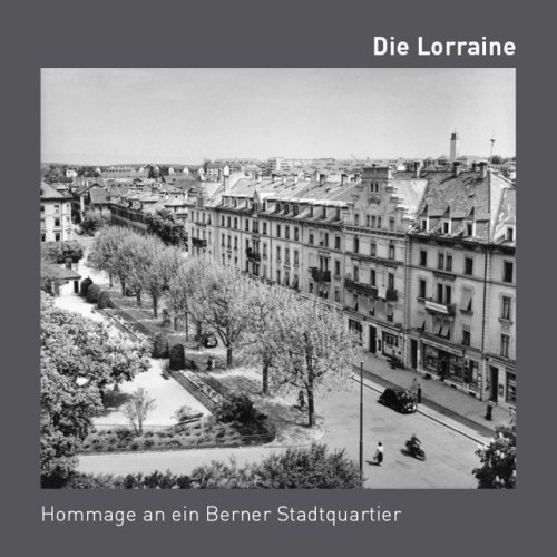 Die Lorraine-Hommage an ein Berner Stadtquartier: Ein Fotobuch über das Lorrainequartier. (Bestellbar über: Sinwel Buchhandlung Lorrainestrasse 10, ... Fax 031/333-13-76, Mail sinwel@sinwel.ch)