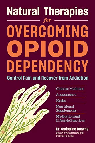 Natural Therapies for Overcoming Opioid Dependency: Control Pain and Recover from Addiction with Chinese Medicine, Acupuncture, Herbs, Nutritional Supplements & Meditation and Lifestyle Practices - Chinese Herbal Supplement