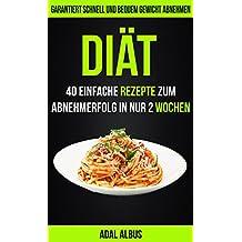 Diät: 40 einfache Rezepte zum Abnehmerfolg in nur 2 Wochen:  Garantiert schnell und bequem Gewicht abnehmen (German Edition)
