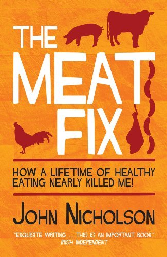 The Meat Fix: How A Lifetime of Healthy Eating Nearly Killed Me by John Nicholson (2013-01-15)