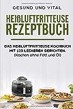 Heißluftfritteuse Rezeptbuch: Das heißluftfritteuse Kochbuch mit 123 leckeren Gerichten.: (Kochen ohne Fett und Öl)