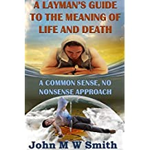 A Layman's Guide To The Meaning Of Life And Death; A common-sense, no-nonsense approach
