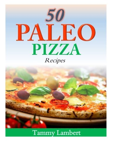 50 Paleo Pizza Recipes: Your Pizza Cravings Satisfied � The Paleo Way!