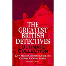 THE GREATEST BRITISH DETECTIVES - Ultimate Collection: 270+ Murder Mysteries, Suspense Thrillers & Crime Stories (Illustrated Edition): The Most Famous ... Hamilton Cleek and more (English Edition)
