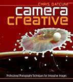 Camera Creative: Professional Photography Techniques for Innovative Images by Chris Gatcum (2009-11-03)