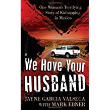 We Have Your Husband: One Woman's Terrifying Story of a Kidnapping in Mexico (Berkley True Crime) by Jayne Garcia Valseca (2011-05-03)