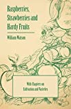 Raspberries, Strawberries and Hardy Fruits - With Chapters on Cultivation and Varieties