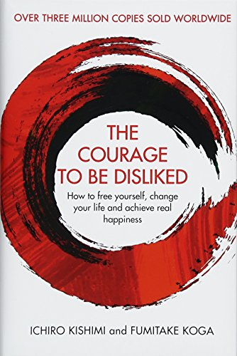 The Courage to Be Disliked: How to free yourself, change your life and achieve real happiness por Ichiro Kishimi