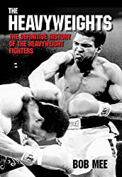 The Heavyweights: A Definitive History of the Heavyweight Fighters