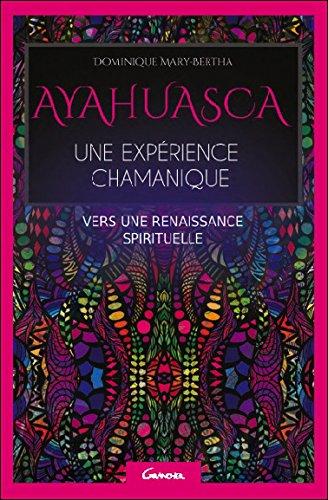 Ayahuasca, une expérience chamanique, vers une renaissance spirituelle par Dominique Marie-Berthe