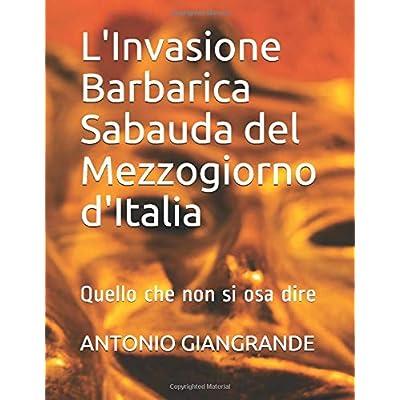 L'invasione Barbarica Sabauda Del Mezzogiorno D'italia: Quello Che Non Si Osa Dire