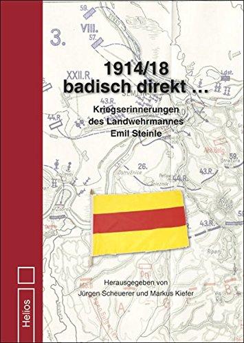 1914/18 badisch direkt …: Kriegserinnerungen des Landwehrmannes Emil Steinle