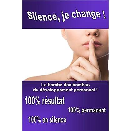 Silence, je change!: La bombe des bombes  du développement perso !