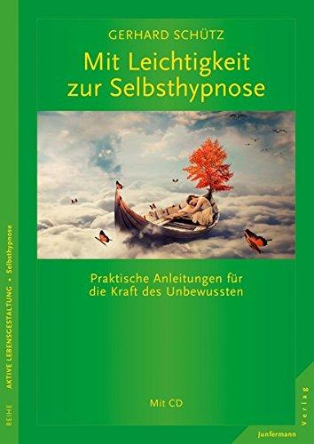 Mit Leichtigkeit zur Selbsthypnose: Praktische Anleitungen für die Kraft des Unbewussten.