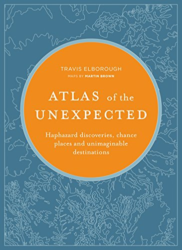 Atlas of the Unexpected: Haphazard discoveries, chance places and unimaginable destinations (Atlases)