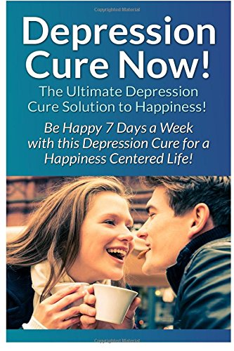 Depression Cure Now!: The Ultimate Guide To: Be Happy 7 Days A Week With This Depression Cure For A Happiness Centered Life!