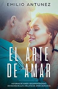 EL ARTE DE AMAR.  Historias de Amor y Desamor basadas en Hechos Reales:   Relatos de Amor   Romance  par Emilio Antunez
