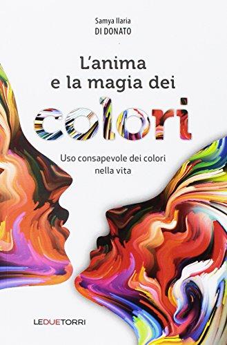 L'anima e la magia dei colori. Uso consapevole dei colori nella vita