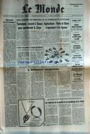 MONDE (LE) [No 12824] du 22/04/1986 - TERRORISME : ACCORD A DOUZE POUR SANCTIONNER LA LIBYE AGRICULTURE : PARIS ET BONN S'OPPOSENT A LA RIGUEUR L'ENFANCE VIOLENTEE QUEL SOMMET POUR M. GORBATCHEV ? LES RESERVES DE LA GAUCHE ET LES HANDICAPS DE LA DROITE ESPAGNE : ELECTIONS ANTICIPEES SUPPRESSIO DE 8 000 EMPLOIS A LA SNCF COMMUNISME A LA PRUSSIENNE LES ETATS-UNIS COUPES DE L'ESPACE NOUVEAU PATRIARCHE MARONITE par Collectif