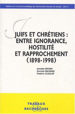 Juifs et Chrétiens : Entre ignorance, hostilité et rapprochement (1898-1998) par Annette Becker, Frédéric Gugelot, Danielle Delmaire, Collectif