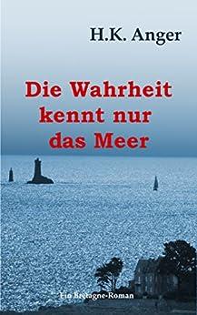 Die Wahrheit kennt nur das Meer: Ein Bretagne-Roman (German Edition) by [Anger, H.K.]