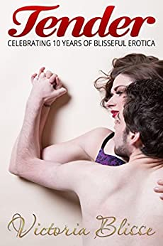 Tender: Celebrating 10 years of Blisseful erotica by [Blisse, Victoria]