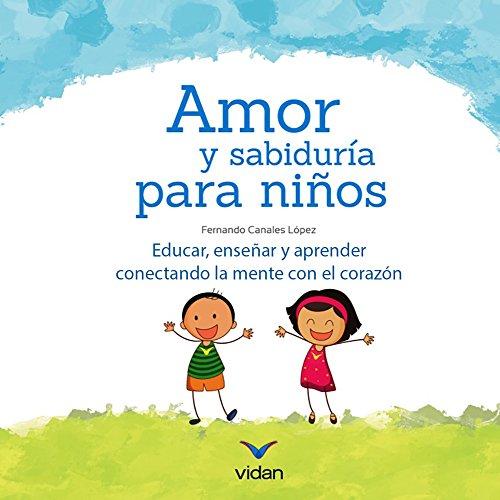 Amor y sabiduría para niños: Educar, enseñar y aprender conectando la mente con el corazón. (Educando con amor y consciencia nº 1) por Fernando Canales Lopez