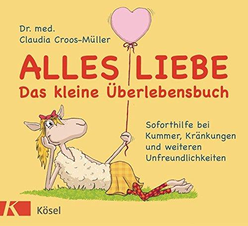 Alles Liebe - Das kleine Überlebensbuch: Soforthilfe bei Kummer, Kränkungen und weiteren Unfreundlichkeiten (Ein Gutes Gefühl-therapie)