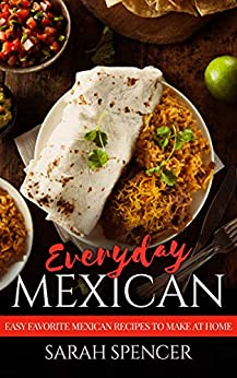 Everyday Mexican: Easy Favorite Mexican Recipes to Make at Home (English Edition) par [Spencer, Sarah]