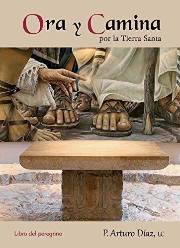 Ora y camina por la Tierra Santa: Libro del peregrino por Arturo Valentín Díaz Conejo