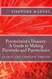 The Pyrotechnist's Treasury: A Guide to Making Fireworks and Pyrotechnics: A Guide to Making Fireworks and Pyrotechnics