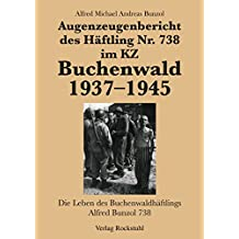 Augenzeugenbericht des Häftling Nr. 738 im KZ Buchenwald 1937-1945: Die Leben des Buchenwaldhäftlings Alfred Bunzol 738